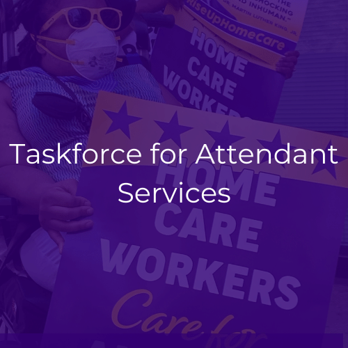 "Image is of a Black woman in a power wheelchair holding a sign in support of home care workers. White text crosses the center of the image and reads ""Taskforce for Attendant Services"""
