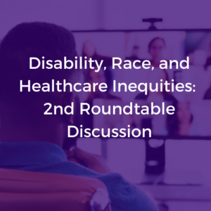 """A purple image of a man in a virtual meeting. White text reads """"Disability, Race, and Healthcare Inequities: 2nd Roundtable Discussion""""."""
