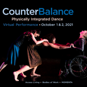 """A dancer in a wheelchair grasps the hands of an ambulatory dancer bent dramatically at the waist. Text reads """"CounterBalance: Physically Integrated Dance. Virtual Performance - October 1 & 2, 2021. Access Living * Bodies of Work * Momenta"""""""